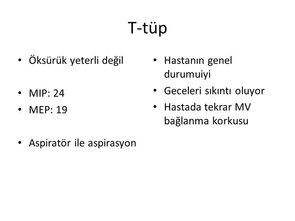 T-tüp Öksürük yeterli değil MIP: 24 MEP: 19 Aspiratör ile aspirasyon Hastanın genel durumuiyi Geceleri sıkıntı oluyor Hastada tekrar MV bağlanma korku