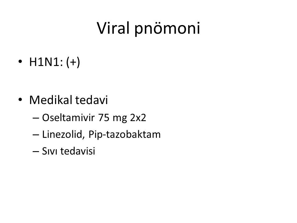 Viral pnömoni H1N1: (+) Medikal tedavi – Oseltamivir 75 mg 2x2 – Linezolid, Pip-tazobaktam – Sıvı tedavisi