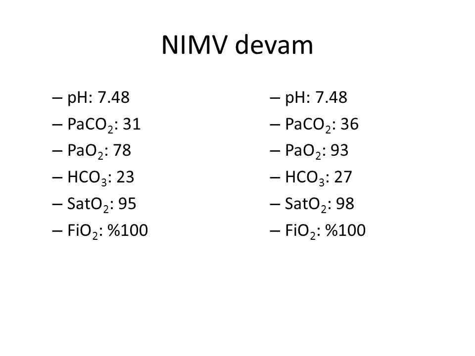 NIMV devam – pH: 7.48 – PaCO 2 : 31 – PaO 2 : 78 – HCO 3 : 23 – SatO 2 : 95 – FiO 2 : %100 – pH: 7.48 – PaCO 2 : 36 – PaO 2 : 93 – HCO 3 : 27 – SatO 2