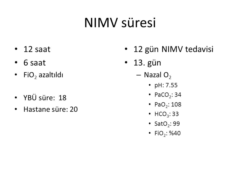 NIMV süresi 12 saat 6 saat FiO 2 azaltıldı YBÜ süre: 18 Hastane süre: 20 12 gün NIMV tedavisi 13. gün – Nazal O 2 pH: 7.55 PaCO 2 : 34 PaO 2 : 108 HCO