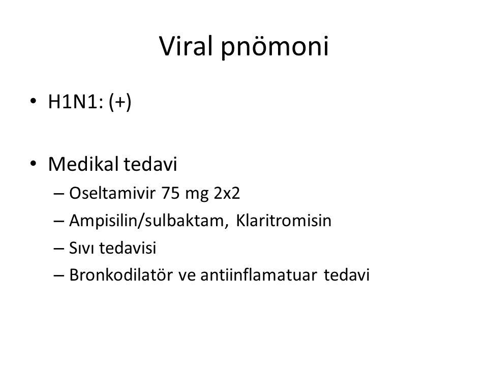 Viral pnömoni H1N1: (+) Medikal tedavi – Oseltamivir 75 mg 2x2 – Ampisilin/sulbaktam, Klaritromisin – Sıvı tedavisi – Bronkodilatör ve antiinflamatuar
