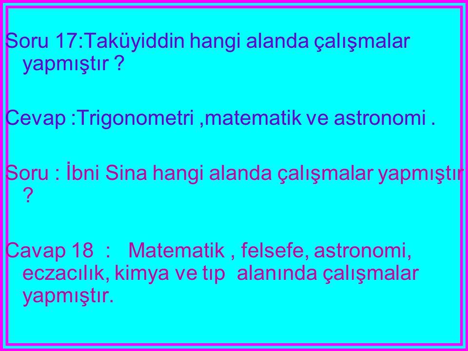 Soru 17:Taküyiddin hangi alanda çalışmalar yapmıştır ? Cevap :Trigonometri,matematik ve astronomi. Soru : İbni Sina hangi alanda çalışmalar yapmıştır