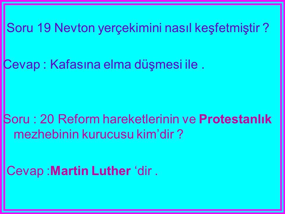 Soru 19 Nevton yerçekimini nasıl keşfetmiştir ? Cevap : Kafasına elma düşmesi ile. Soru : 20 Reform hareketlerinin ve Protestanlık mezhebinin kurucusu
