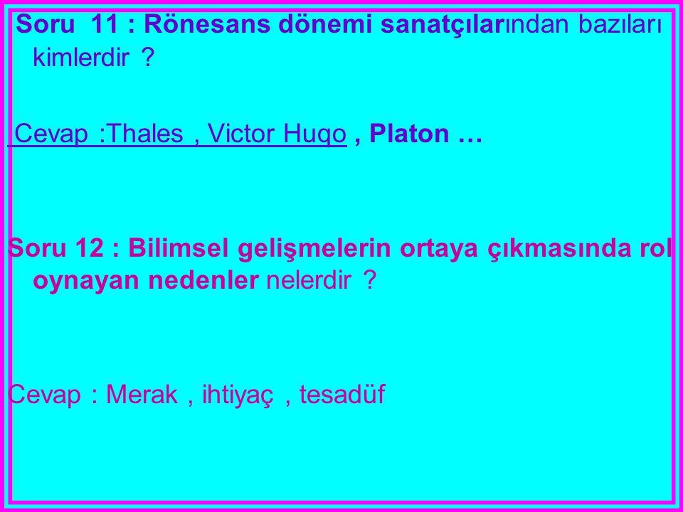 Soru 11 : Rönesans dönemi sanatçılarından bazıları kimlerdir ? Cevap :Thales, Victor Huqo, Platon … Soru 12 : Bilimsel gelişmelerin ortaya çıkmasında