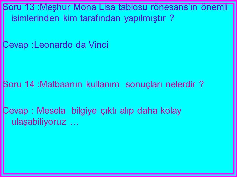 Soru 13 :Meşhur Mona Lisa tablosu rönesans'ın önemli isimlerinden kim tarafından yapılmıştır ? Cevap :Leonardo da Vinci Soru 14 :Matbaanın kullanım so
