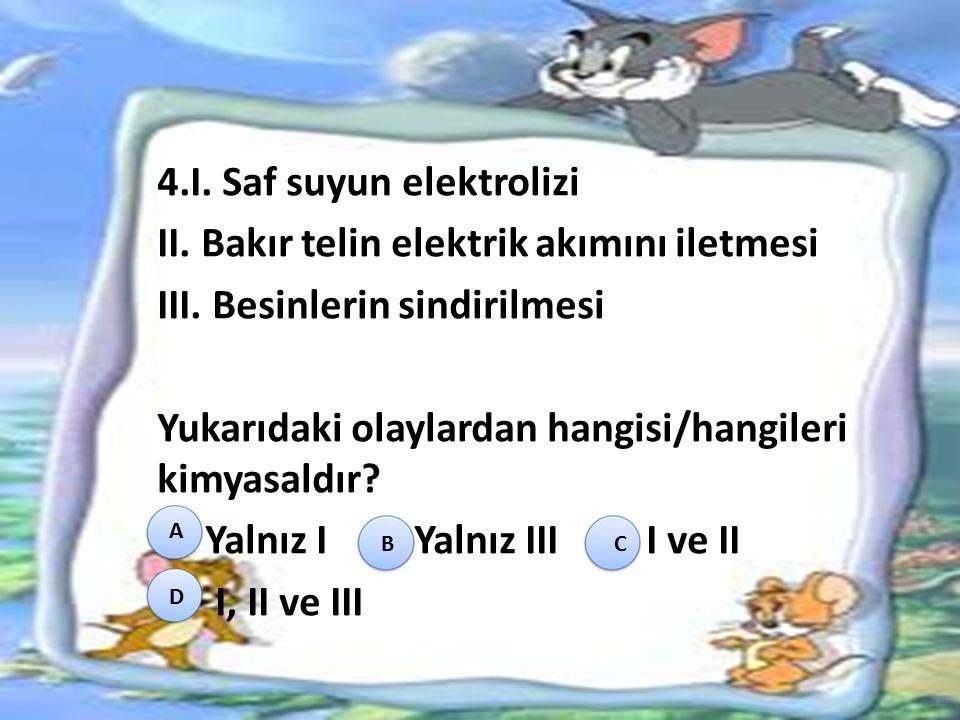 4.I.Saf suyun elektrolizi II. Bakır telin elektrik akımını iletmesi III.