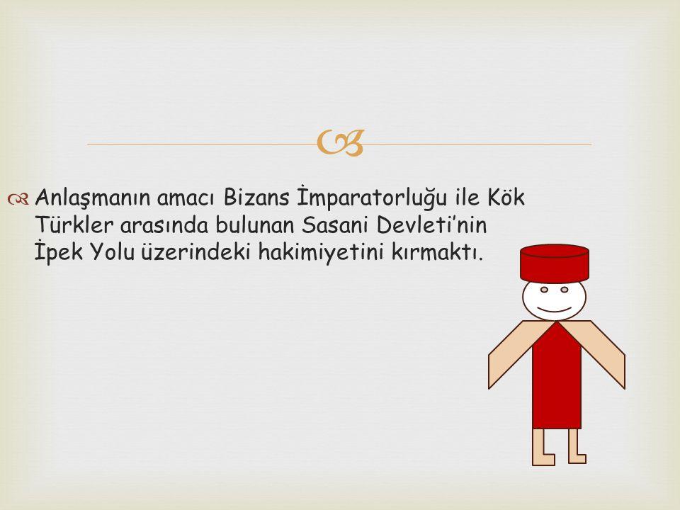   Anlaşmanın amacı Bizans İmparatorluğu ile Kök Türkler arasında bulunan Sasani Devleti'nin İpek Yolu üzerindeki hakimiyetini kırmaktı.