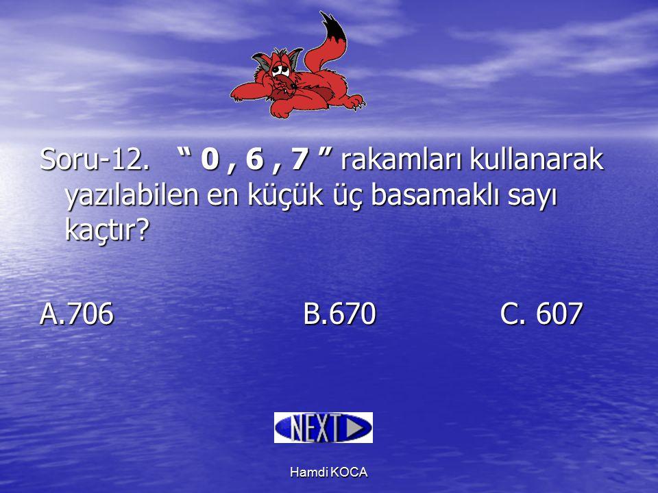 """Hamdi KOCA Soru-12. """" 0, 6, 7 """" rakamları kullanarak yazılabilen en küçük üç basamaklı sayı kaçtır? A.706B.670C. 607"""