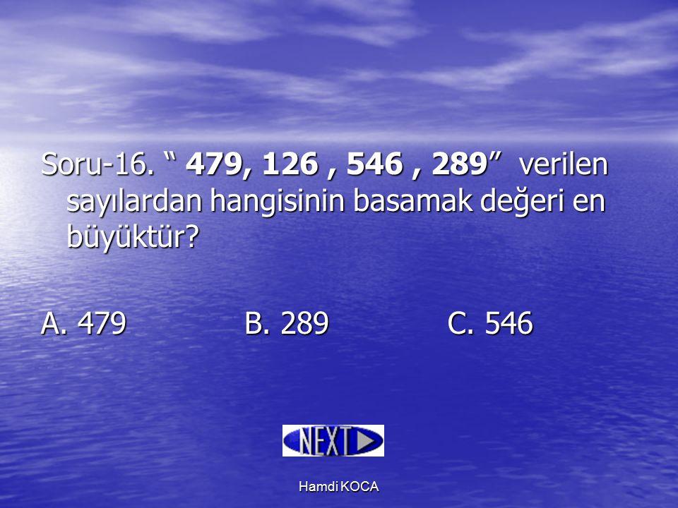 """Hamdi KOCA Soru-16. """" 479, 126, 546, 289"""" verilen sayılardan hangisinin basamak değeri en büyüktür? A. 479B. 289C. 546"""