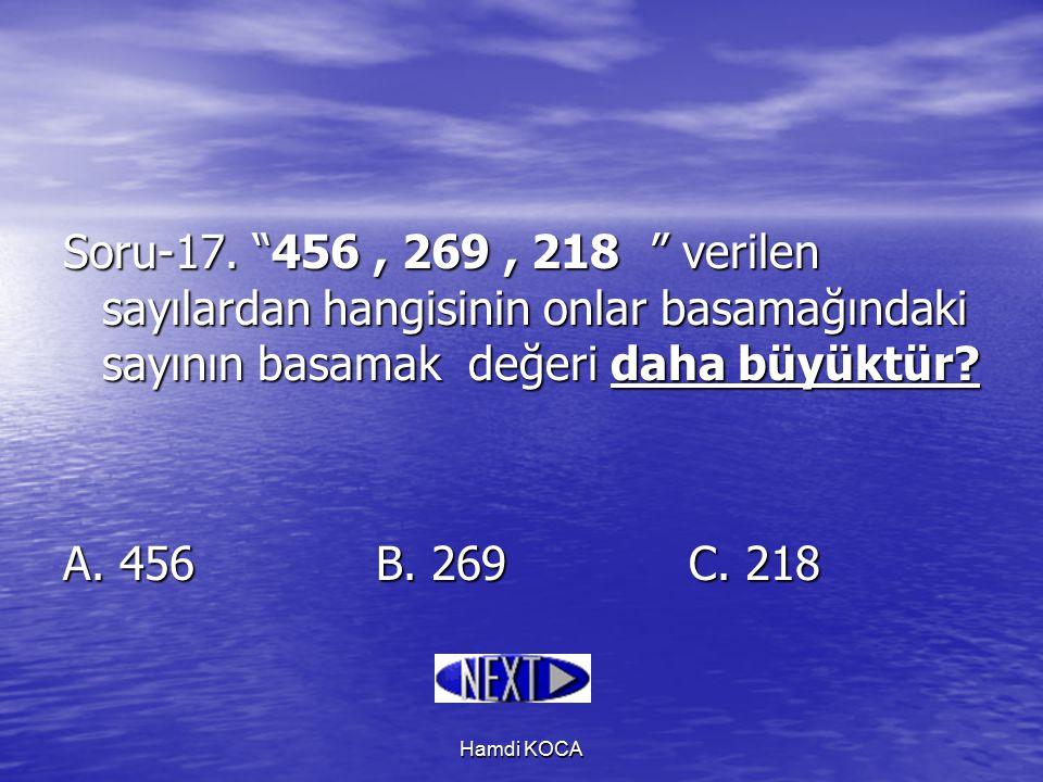 """Hamdi KOCA Soru-17. """"456, 269, 218 """" verilen sayılardan hangisinin onlar basamağındaki sayının basamak değeri daha büyüktür? A. 456B. 269 C. 218"""