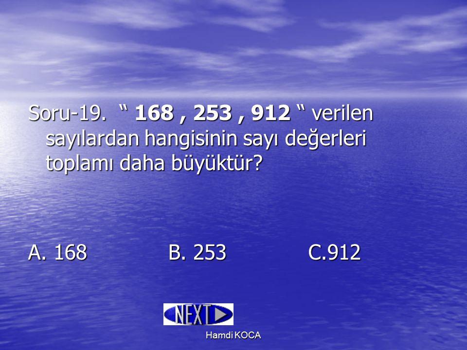 """Hamdi KOCA Soru-19. """" 168, 253, 912 """" verilen sayılardan hangisinin sayı değerleri toplamı daha büyüktür? A. 168B. 253C.912"""