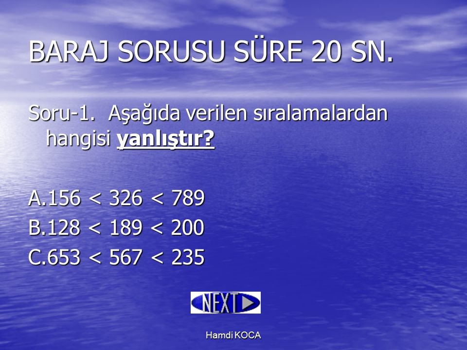 Hamdi KOCA BARAJ SORUSU SÜRE 20 SN. Soru-1. Aşağıda verilen sıralamalardan hangisi yanlıştır? A.156 < 326 < 789 B.128 < 189 < 200 C.653 < 567 < 235