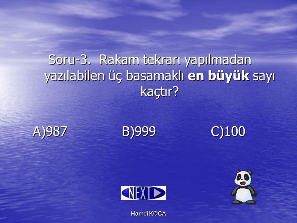 Hamdi KOCA Soru-3. Rakam tekrarı yapılmadan yazılabilen üç basamaklı en büyük sayı kaçtır? A)987B)999C)100