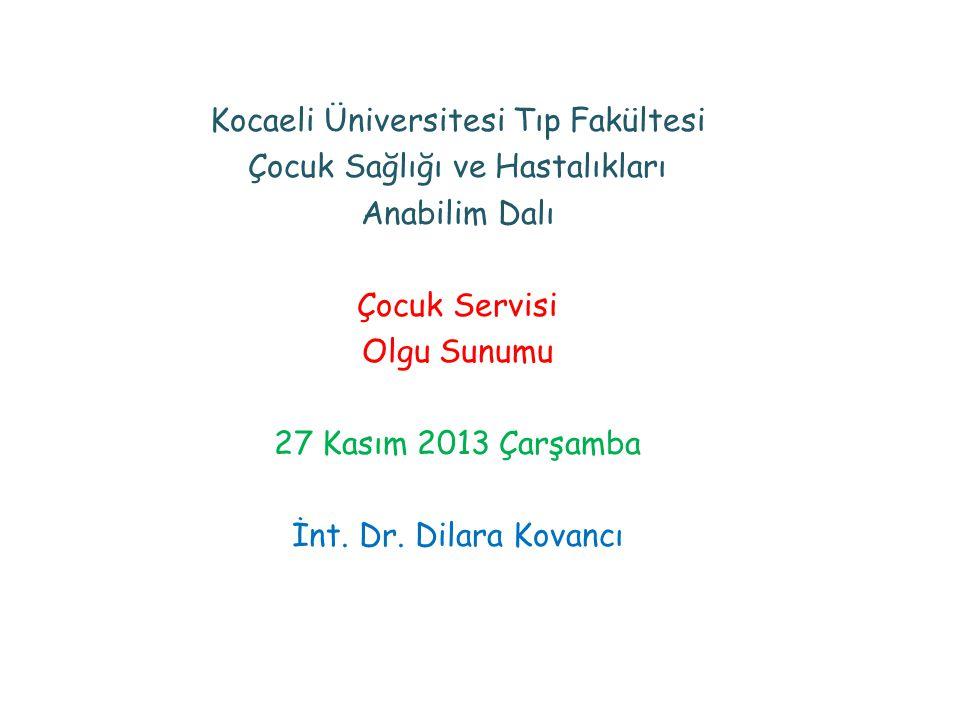 Kocaeli Üniversitesi Tıp Fakültesi Çocuk Sağlığı ve Hastalıkları Anabilim Dalı Çocuk Servisi Olgu Sunumu 27 Kasım 2013 Çarşamba İnt. Dr. Dilara Kovanc