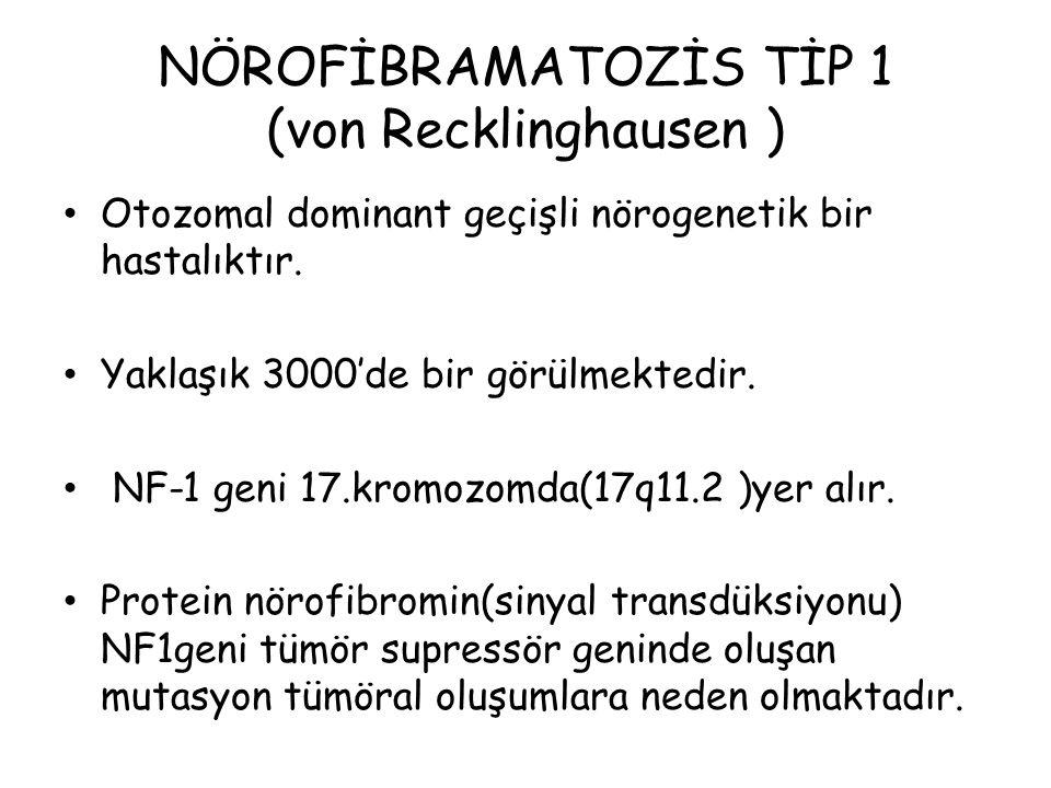 NÖROFİBRAMATOZİS TİP 1 (von Recklinghausen ) Otozomal dominant geçişli nörogenetik bir hastalıktır. Yaklaşık 3000'de bir görülmektedir. NF-1 geni 17.k