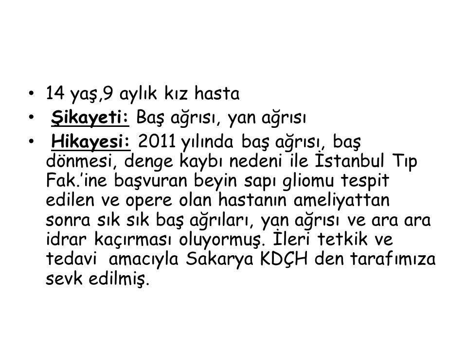 14 yaş,9 aylık kız hasta Şikayeti: Baş ağrısı, yan ağrısı Hikayesi: 2011 yılında baş ağrısı, baş dönmesi, denge kaybı nedeni ile İstanbul Tıp Fak.'ine