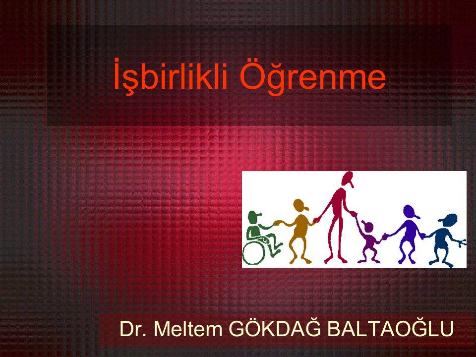 İşbirlikli Öğrenme Dr. Meltem GÖKDAĞ BALTAOĞLU