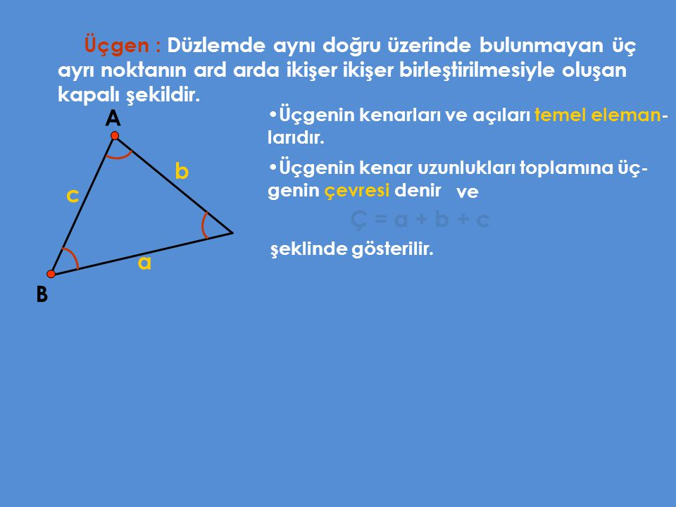 Üçgen : Düzlemde aynı doğru üzerinde bulunmayan üç ayrı noktanın ard arda ikişer ikişer birleştirilmesiyle oluşan kapalı şekildir.