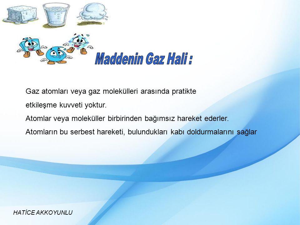 HATİCE AKKOYUNLU Gaz atomları veya gaz molekülleri arasında pratikte etkileşme kuvveti yoktur. Atomlar veya moleküller birbirinden bağımsız hareket ed
