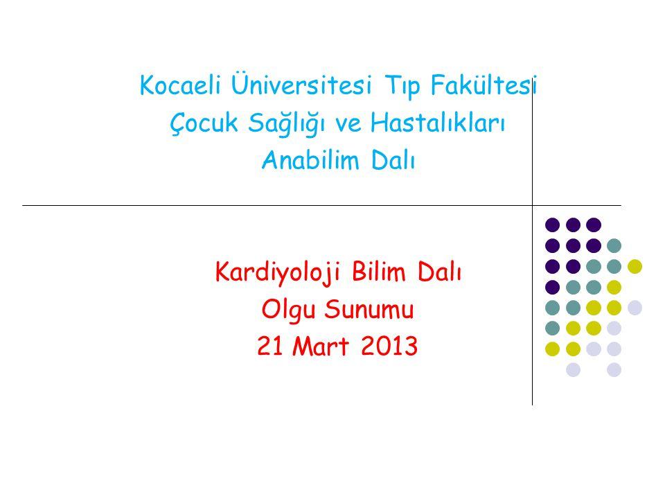 Kocaeli Üniversitesi Tıp Fakültesi Çocuk Sağlığı ve Hastalıkları Anabilim Dalı Kardiyoloji Bilim Dalı Olgu Sunumu 21 Mart 2013