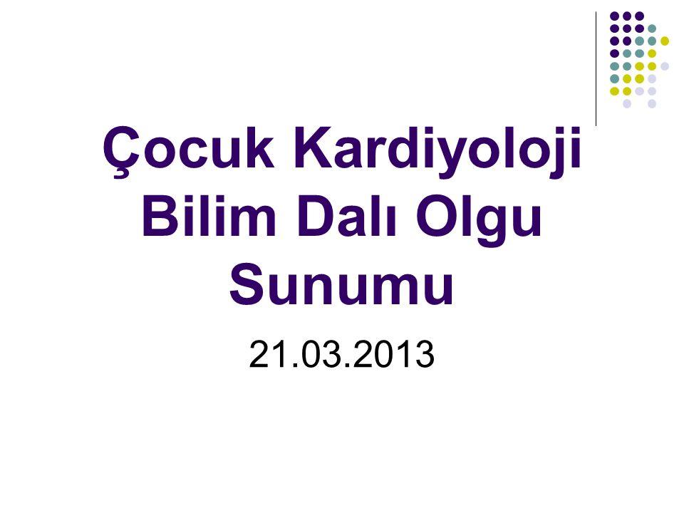Çocuk Kardiyoloji Bilim Dalı Olgu Sunumu 21.03.2013