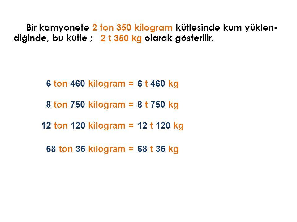 Bir kamyonete 2 ton 350 kilogram kütlesinde kum yüklen- diğinde, bu kütle ; 2 t 350 kg 6 ton 460 kilogram =6 t 460 kg Aşağıdaki kütleleri sembolle gös
