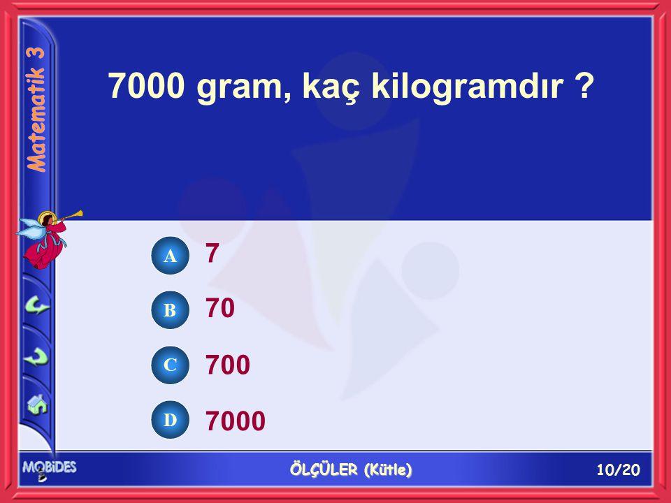 10/20 ÖLÇÜLER (Kütle) 7000 gram, kaç kilogramdır ? 7 70 700 7000 A B C D