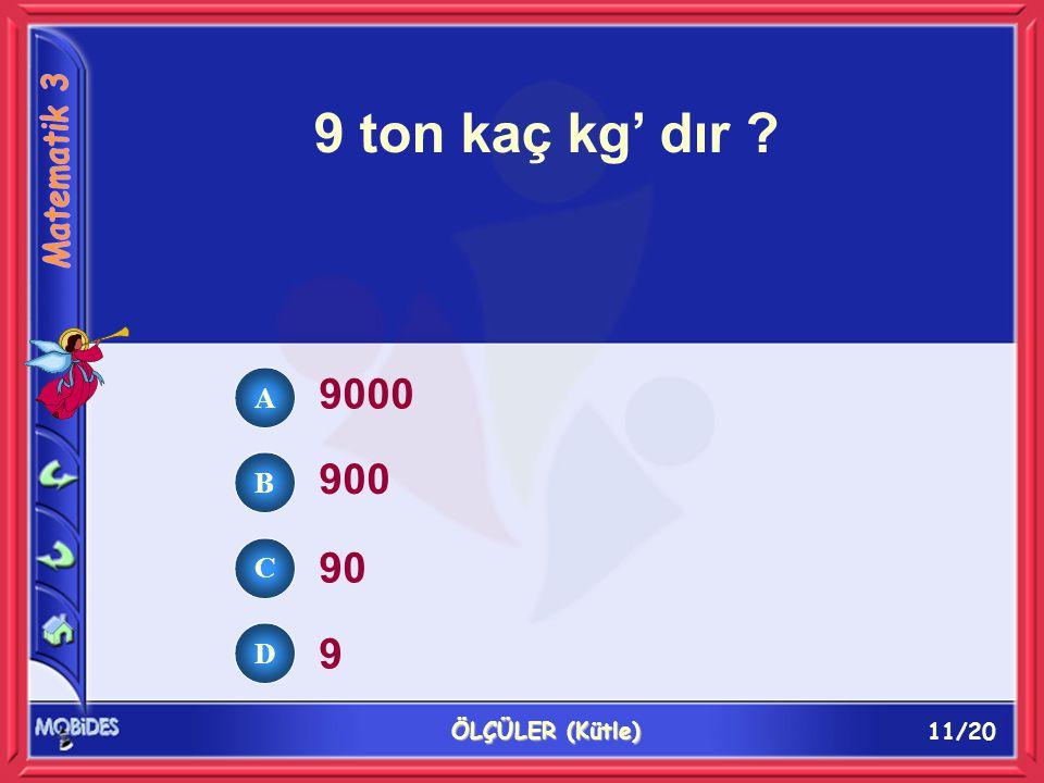 11/20 ÖLÇÜLER (Kütle) 9 ton kaç kg' dır ? 9000 900 90 9 A B C D