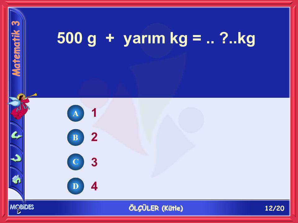 12/20 ÖLÇÜLER (Kütle) 500 g + yarım kg =.. ?..kg 1 2 3 4 A B C D