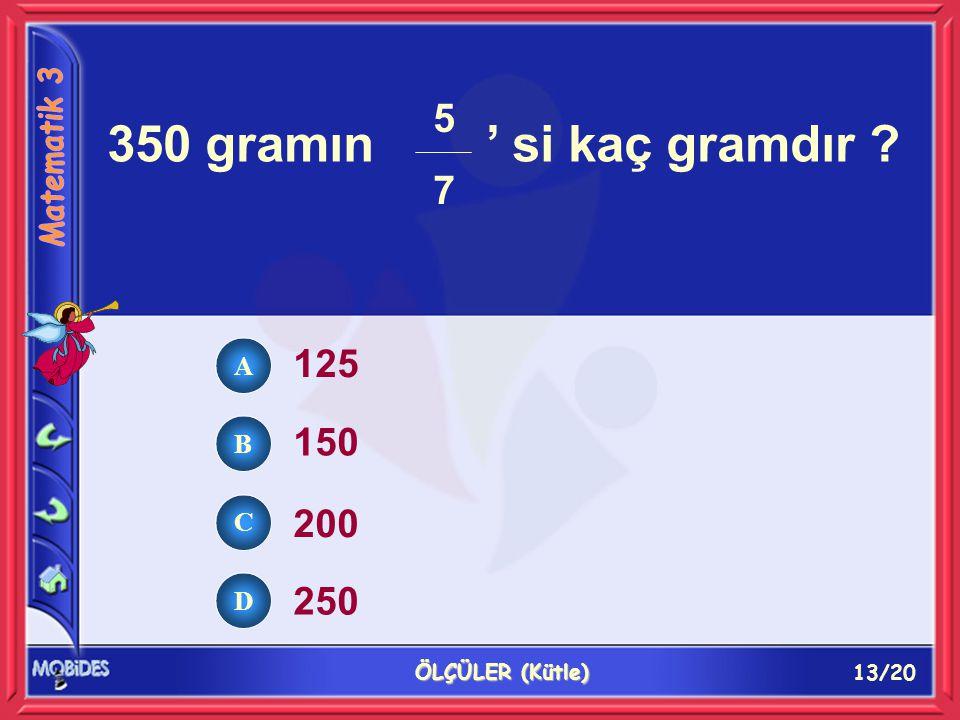 13/20 ÖLÇÜLER (Kütle) 350 gramın ' si kaç gramdır ? 125 150 200 250 5757 A B C D