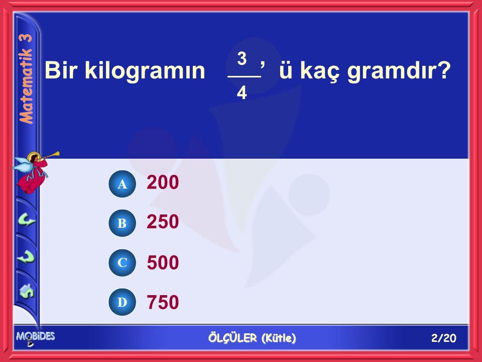 2/20 ÖLÇÜLER (Kütle) Bir kilogramın ' ü kaç gramdır? 200 250 500 750 3434 A B C D