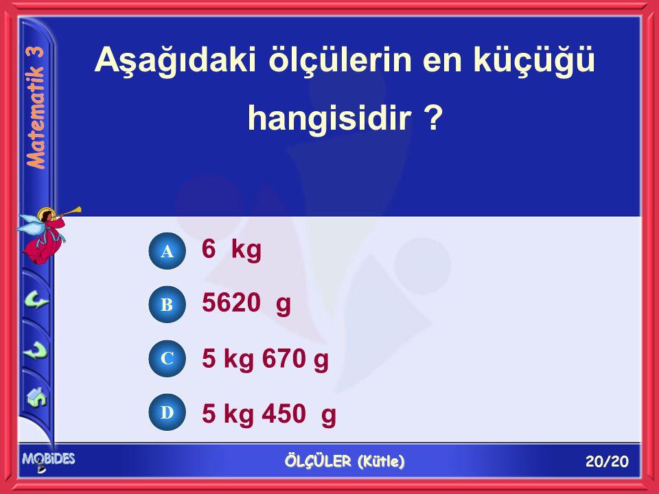 20/20 ÖLÇÜLER (Kütle) Aşağıdaki ölçülerin en küçüğü hangisidir ? 6 kg 5620 g 5 kg 670 g 5 kg 450 g A B C D