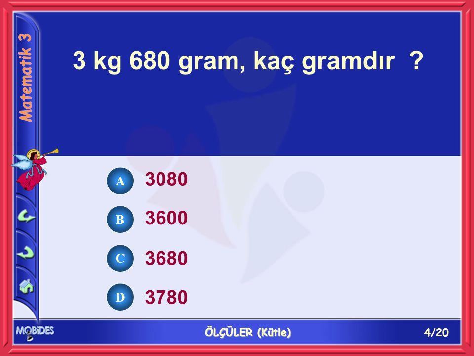 4/20 ÖLÇÜLER (Kütle) 3 kg 680 gram, kaç gramdır ? 3080 3600 3680 3780 A B C D