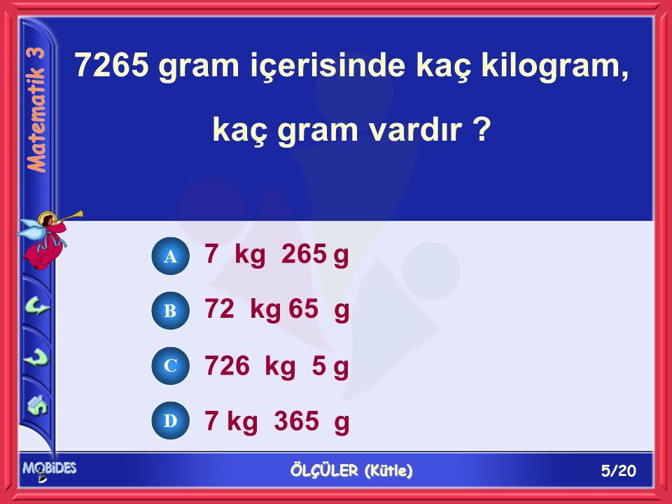 5/20 ÖLÇÜLER (Kütle) 7265 gram içerisinde kaç kilogram, kaç gram vardır ? 7 kg 265 g 72 kg 65 g 726 kg 5 g 7 kg 365 g A B C D