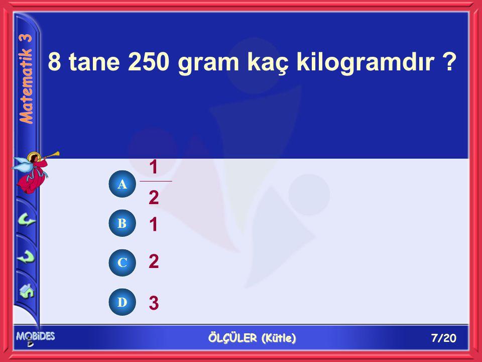 7/20 ÖLÇÜLER (Kütle) 8 tane 250 gram kaç kilogramdır ? 1 2 3 1212 A B C D