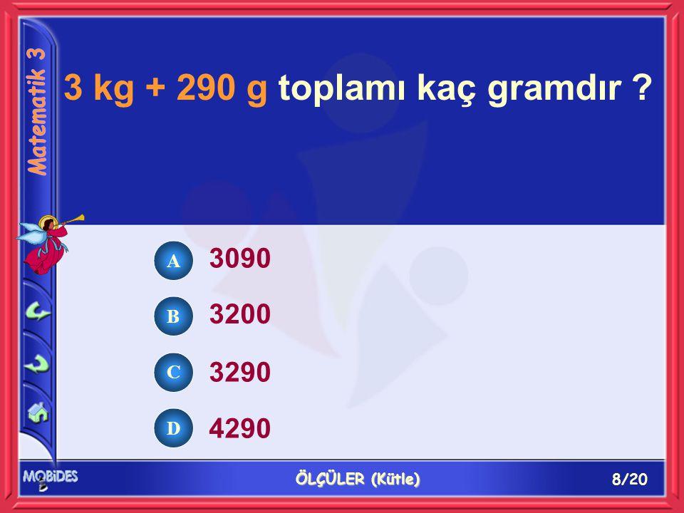 8/20 ÖLÇÜLER (Kütle) 3 kg + 290 g toplamı kaç gramdır ? 3090 3200 3290 4290 A B C D