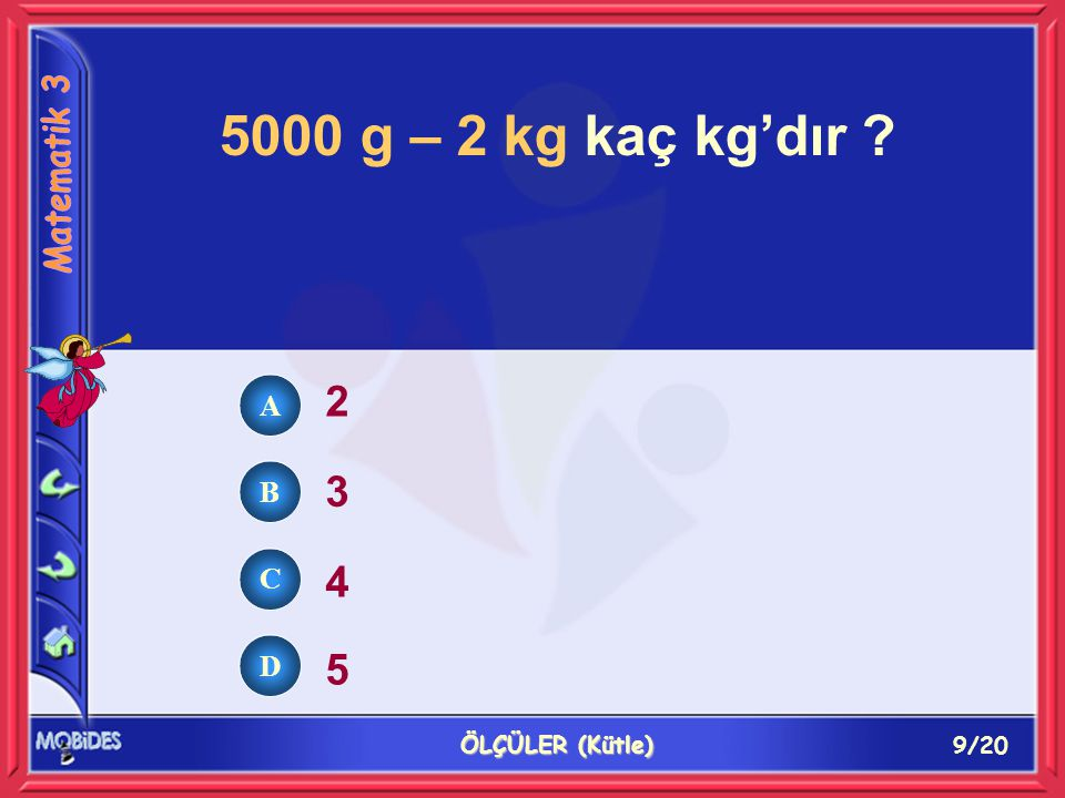 9/20 ÖLÇÜLER (Kütle) 5000 g – 2 kg kaç kg'dır ? 2 3 4 5 A B C D