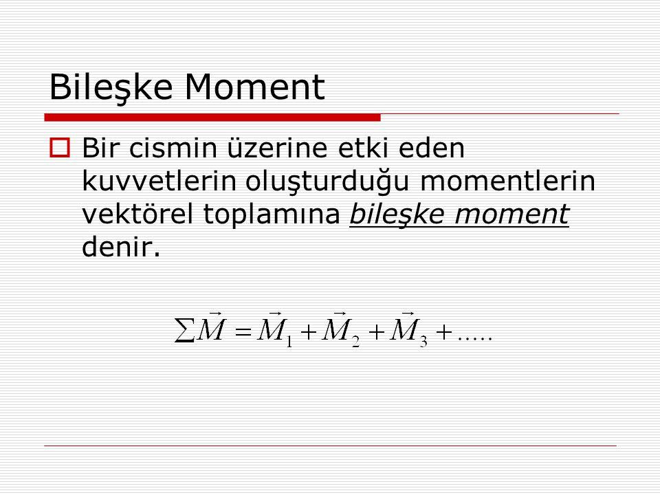 Bileşke Moment  Bir cismin üzerine etki eden kuvvetlerin oluşturduğu momentlerin vektörel toplamına bileşke moment denir.