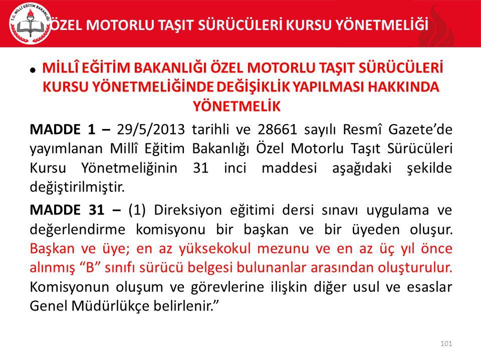 ÖZEL MOTORLU TAŞIT SÜRÜCÜLERİ KURSU YÖNETMELİĞİ 101 MİLLÎ EĞİTİM BAKANLIĞI ÖZEL MOTORLU TAŞIT SÜRÜCÜLERİ KURSU YÖNETMELİĞİNDE DEĞİŞİKLİK YAPILMASI HAKKINDA YÖNETMELİK MADDE 1 – 29/5/2013 tarihli ve 28661 sayılı Resmî Gazete'de yayımlanan Millî Eğitim Bakanlığı Özel Motorlu Taşıt Sürücüleri Kursu Yönetmeliğinin 31 inci maddesi aşağıdaki şekilde değiştirilmiştir.