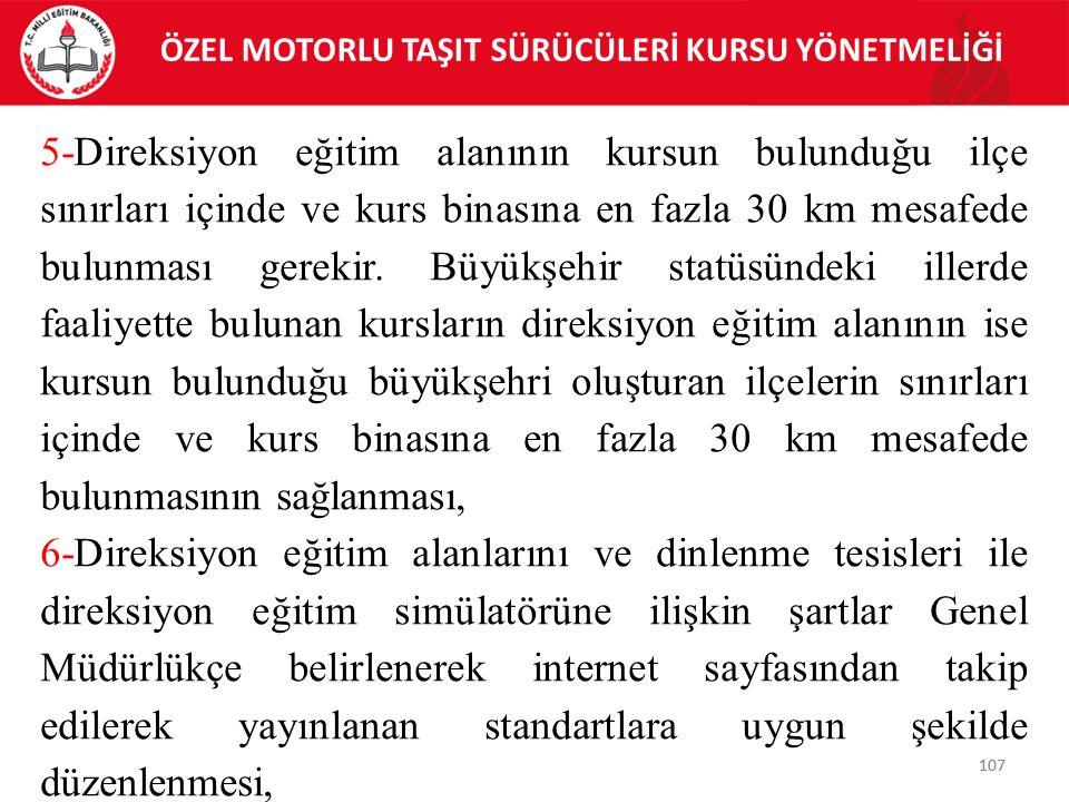 107 ÖZEL MOTORLU TAŞIT SÜRÜCÜLERİ KURSU YÖNETMELİĞİ 107 5-Direksiyon eğitim alanının kursun bulunduğu ilçe sınırları içinde ve kurs binasına en fazla 30 km mesafede bulunması gerekir.