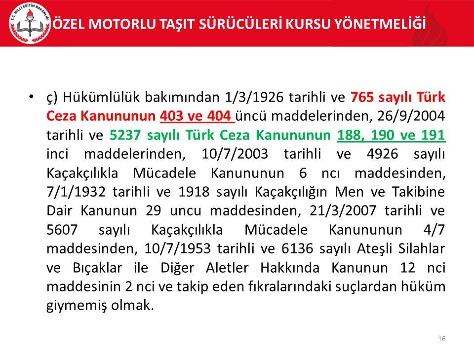 ÖZEL MOTORLU TAŞIT SÜRÜCÜLERİ KURSU YÖNETMELİĞİ ç) Hükümlülük bakımından 1/3/1926 tarihli ve 765 sayılı Türk Ceza Kanununun 403 ve 404 üncü maddelerinden, 26/9/2004 tarihli ve 5237 sayılı Türk Ceza Kanununun 188, 190 ve 191 inci maddelerinden, 10/7/2003 tarihli ve 4926 sayılı Kaçakçılıkla Mücadele Kanununun 6 ncı maddesinden, 7/1/1932 tarihli ve 1918 sayılı Kaçakçılığın Men ve Takibine Dair Kanunun 29 uncu maddesinden, 21/3/2007 tarihli ve 5607 sayılı Kaçakçılıkla Mücadele Kanununun 4/7 maddesinden, 10/7/1953 tarihli ve 6136 sayılı Ateşli Silahlar ve Bıçaklar ile Diğer Aletler Hakkında Kanunun 12 nci maddesinin 2 nci ve takip eden fıkralarındaki suçlardan hüküm giymemiş olmak.