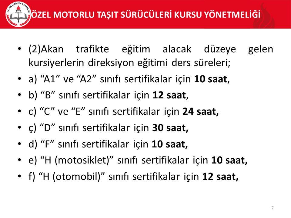 (2)Akan trafikte eğitim alacak düzeye gelen kursiyerlerin direksiyon eğitimi ders süreleri; a) A1 ve A2 sınıfı sertifikalar için 10 saat, b) B sınıfı sertifikalar için 12 saat, c) C ve E sınıfı sertifikalar için 24 saat, ç) D sınıfı sertifikalar için 30 saat, d) F sınıfı sertifikalar için 10 saat, e) H (motosiklet) sınıfı sertifikalar için 10 saat, f) H (otomobil) sınıfı sertifikalar için 12 saat, 7