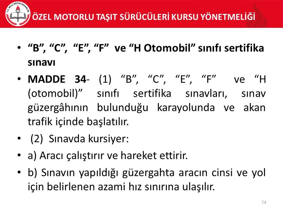 """ÖZEL MOTORLU TAŞIT SÜRÜCÜLERİ KURSU YÖNETMELİĞİ """"B"""", """"C"""", """"E"""", """"F"""" ve """"H Otomobil"""" sınıfı sertifika sınavı MADDE 34- (1) """"B"""", """"C"""", """"E"""", """"F"""" ve """"H (oto"""