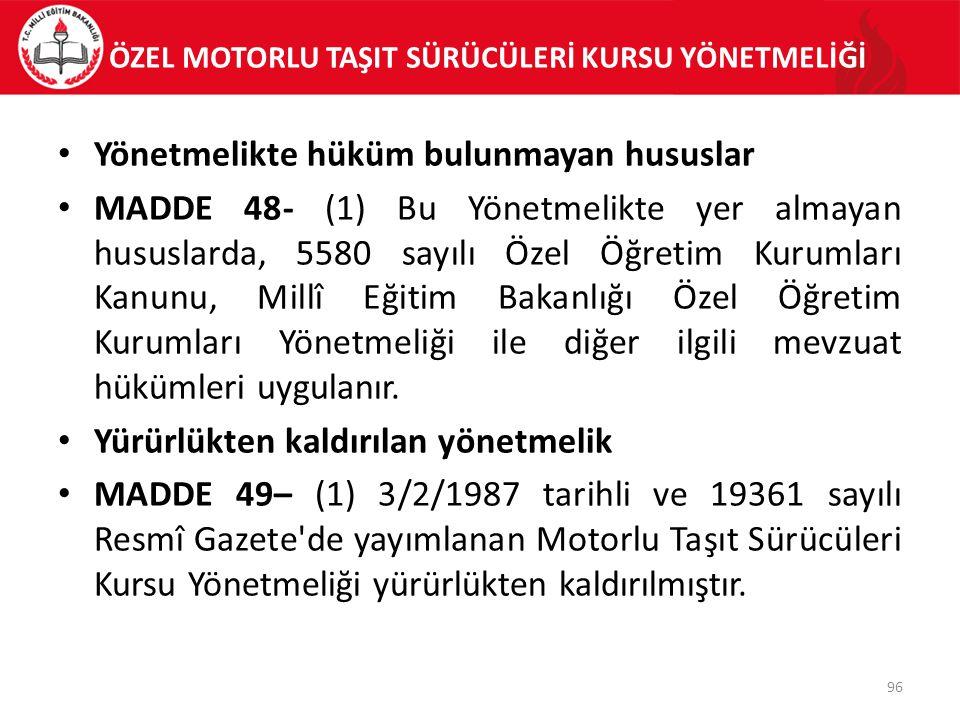 ÖZEL MOTORLU TAŞIT SÜRÜCÜLERİ KURSU YÖNETMELİĞİ Yönetmelikte hüküm bulunmayan hususlar MADDE 48- (1) Bu Yönetmelikte yer almayan hususlarda, 5580 sayı