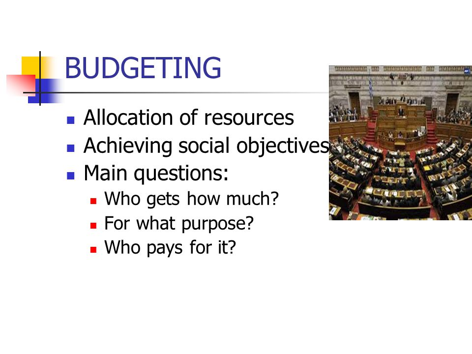 BUDGETING Allocation of resources Achieving social objectives Main questions: Who gets how much.