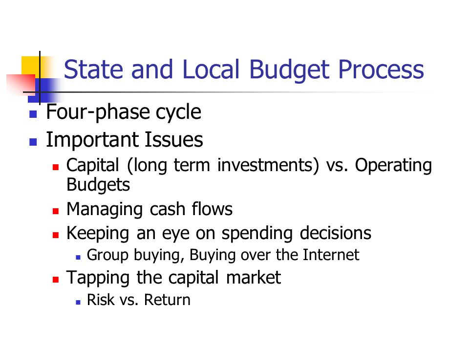 State and Local Budget Process Four-phase cycle Important Issues Capital (long term investments) vs. Operating Budgets Managing cash flows Keeping an