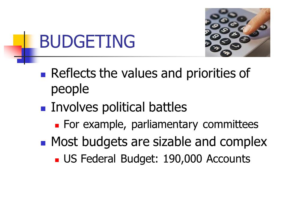 BUDGETING Reflects the values and priorities of people Involves political battles For example, parliamentary committees Most budgets are sizable and complex US Federal Budget: 190,000 Accounts