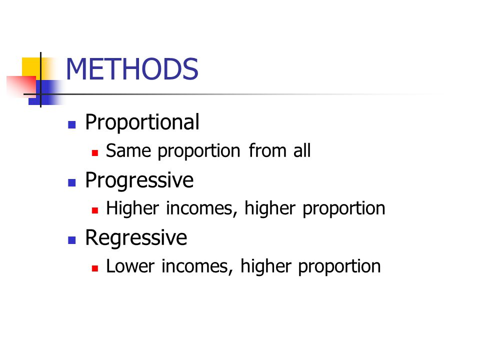 METHODS Proportional Same proportion from all Progressive Higher incomes, higher proportion Regressive Lower incomes, higher proportion