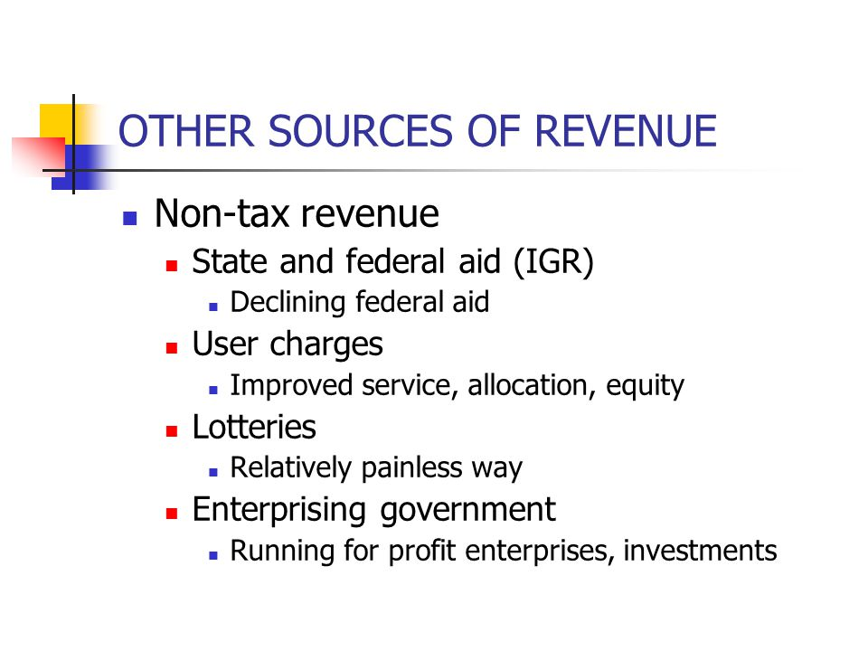 OTHER SOURCES OF REVENUE Non-tax revenue State and federal aid (IGR) Declining federal aid User charges Improved service, allocation, equity Lotteries Relatively painless way Enterprising government Running for profit enterprises, investments