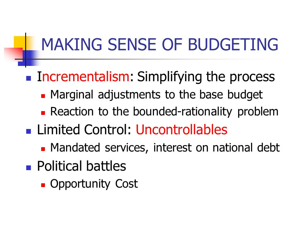 MAKING SENSE OF BUDGETING Incrementalism: Simplifying the process Marginal adjustments to the base budget Reaction to the bounded-rationality problem